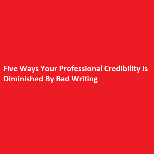 Five Ways Your Professional Credibility Is Diminished By Bad Writing