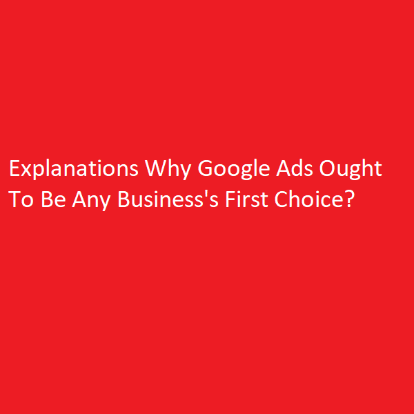 Explanations Why Google Ads Ought To Be Any Business's First Choice?